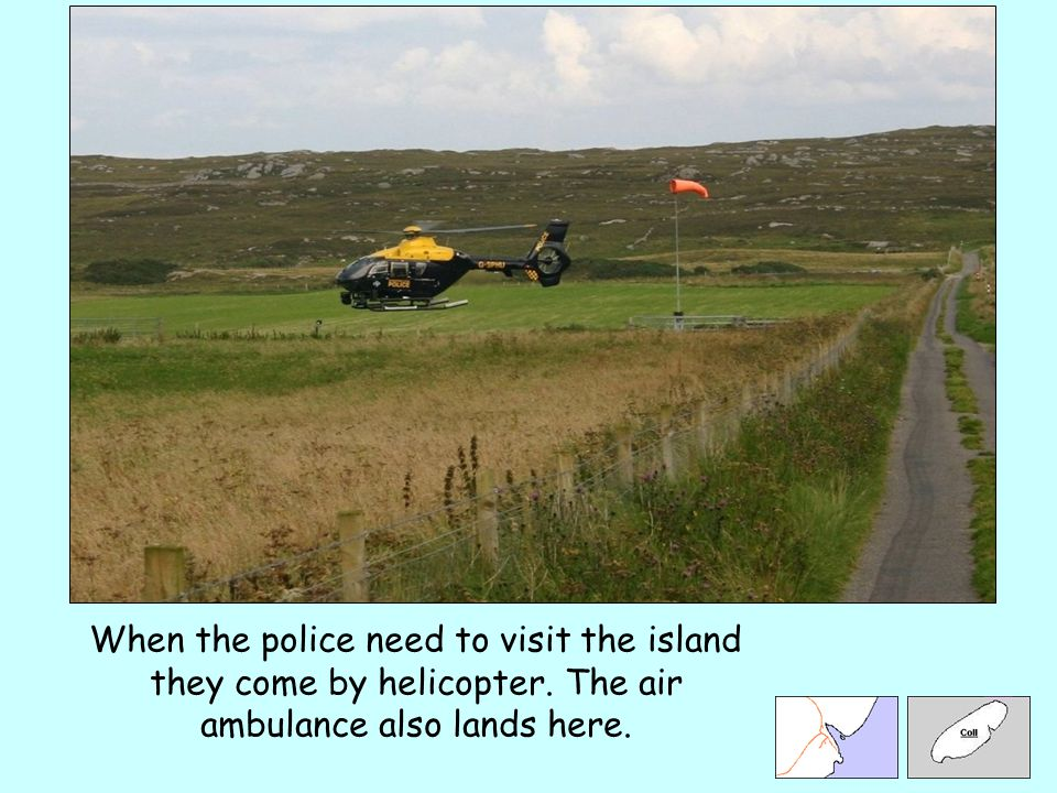 When the police need to visit the island they come by helicopter. The air ambulance also lands here.
