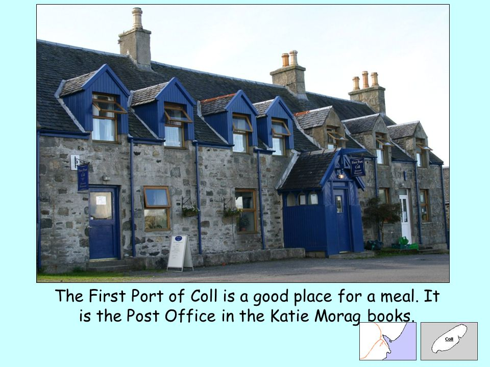 The First Port of Coll is a good place for a meal. It is the Post Office in the Katie Morag books.