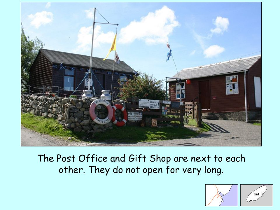 The Post Office and Gift Shop are next to each other. They do not open for very long.