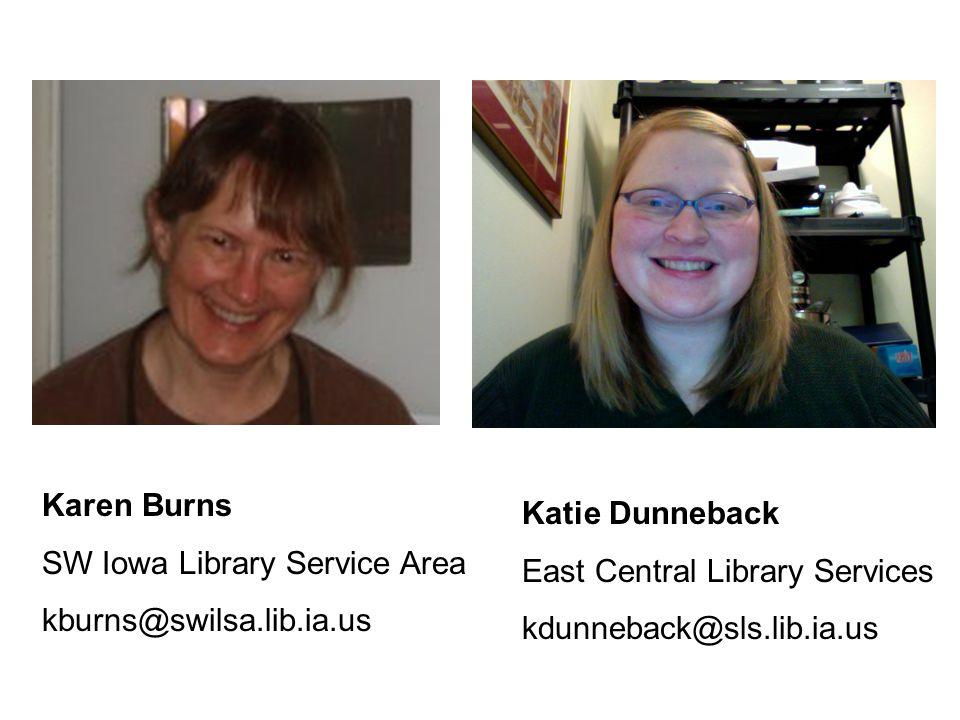 Karen Burns SW Iowa Library Service Area kburns@swilsa.lib.ia.us Katie Dunneback East Central Library Services kdunneback@sls.lib.ia.us