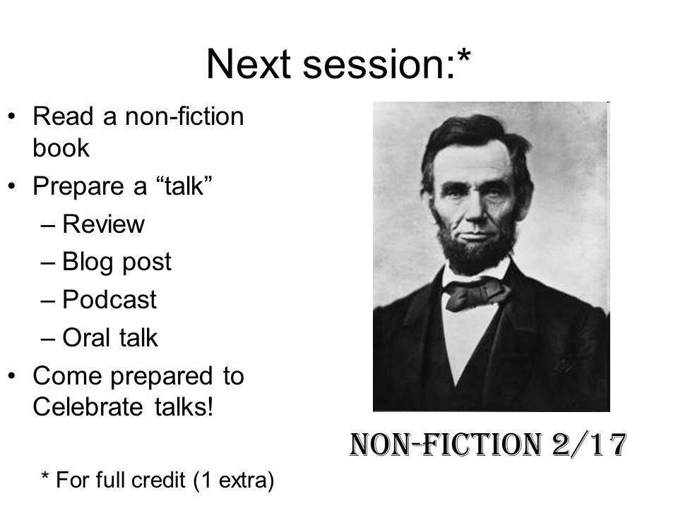 Next session:* Read a non-fiction book Prepare a talk –Review –Blog post –Podcast –Oral talk Come prepared to Celebrate talks! * For full credit (1 ex