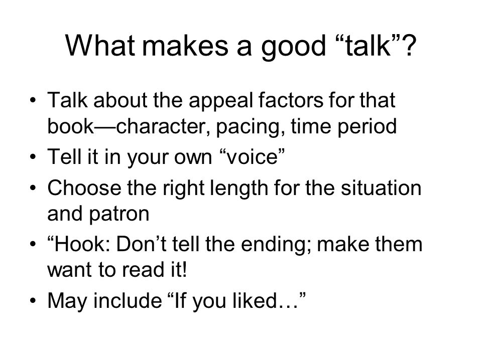 What makes a good talk? Talk about the appeal factors for that bookcharacter, pacing, time period Tell it in your own voice Choose the right length fo