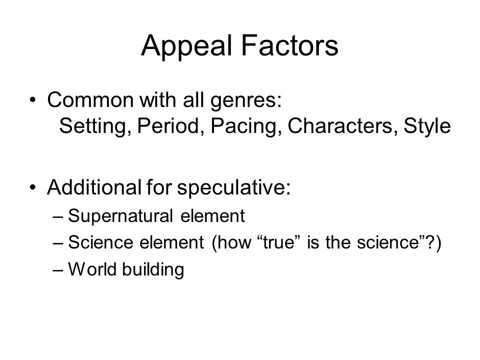 Appeal Factors Common with all genres: Setting, Period, Pacing, Characters, Style Additional for speculative: –Supernatural element –Science element (how true is the science ) –World building