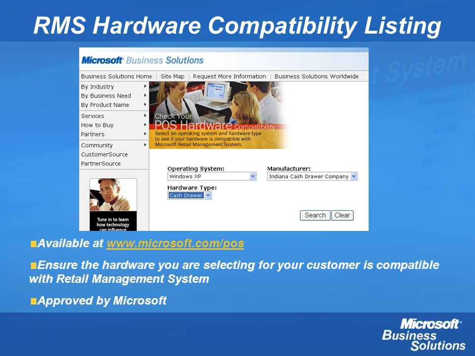 RMS Hardware Compatibility Listing Available at www.microsoft.com/poswww.microsoft.com/pos Ensure the hardware you are selecting for your customer is