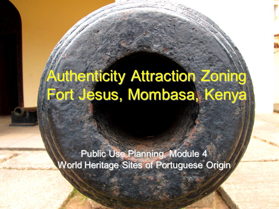 Authenticity Attraction Zoning Fort Jesus, Mombasa, Kenya Public Use Planning, Module 4 World Heritage Sites of Portuguese Origin