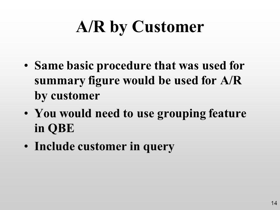 A/R by Customer Same basic procedure that was used for summary figure would be used for A/R by customer You would need to use grouping feature in QBE Include customer in query 14