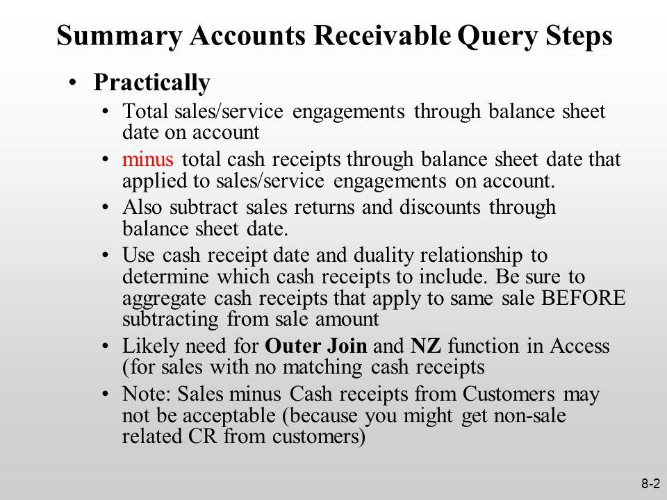 Summary Accounts Receivable Query Steps Practically Total sales/service engagements through balance sheet date on account minus total cash receipts through balance sheet date that applied to sales/service engagements on account.