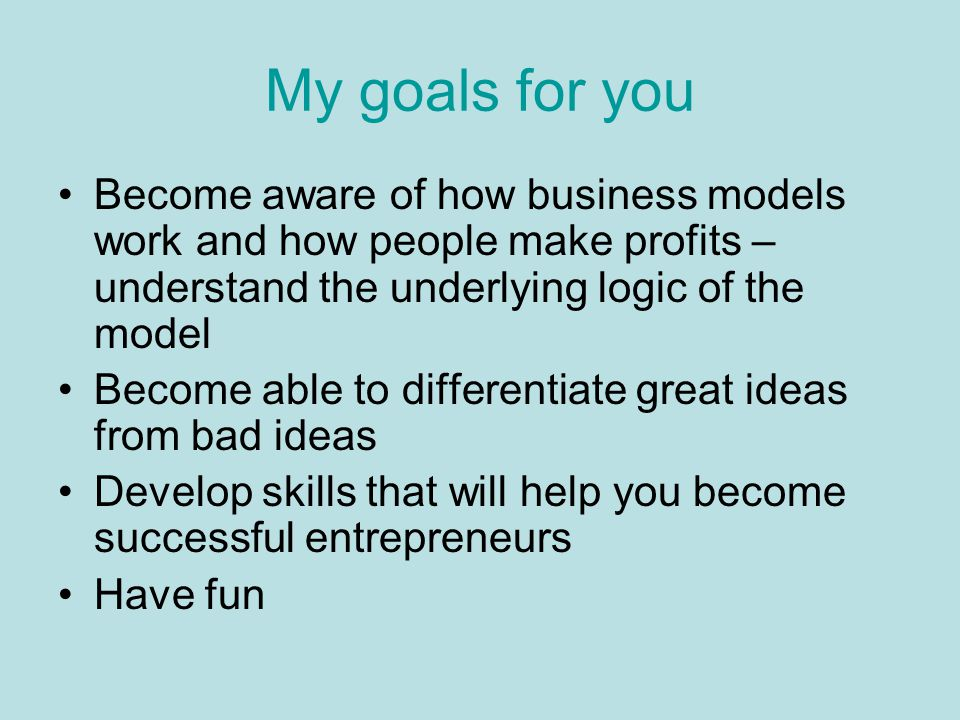 My goals for you Become aware of how business models work and how people make profits – understand the underlying logic of the model Become able to di