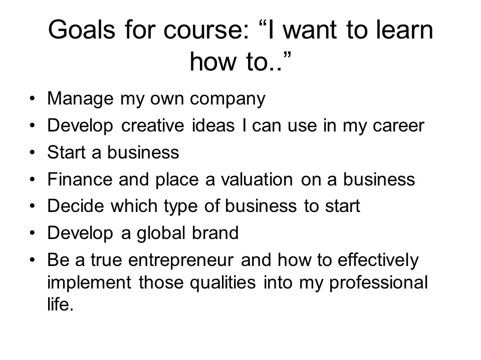 Goals for course: I want to learn how to.. Manage my own company Develop creative ideas I can use in my career Start a business Finance and place a va