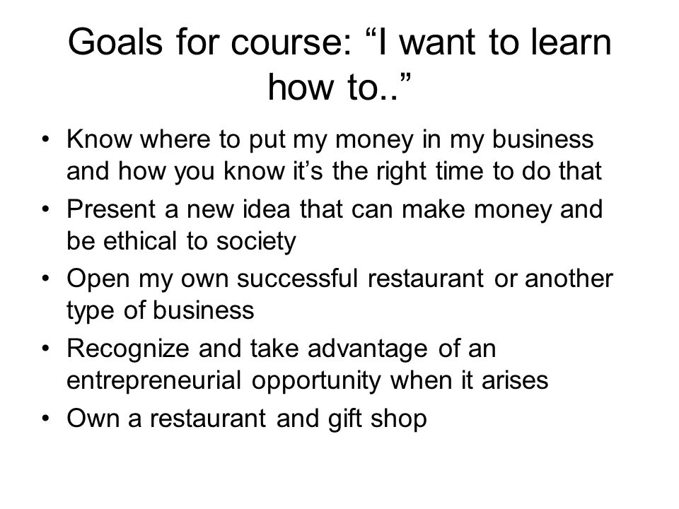 Goals for course: I want to learn how to.. Know where to put my money in my business and how you know its the right time to do that Present a new idea