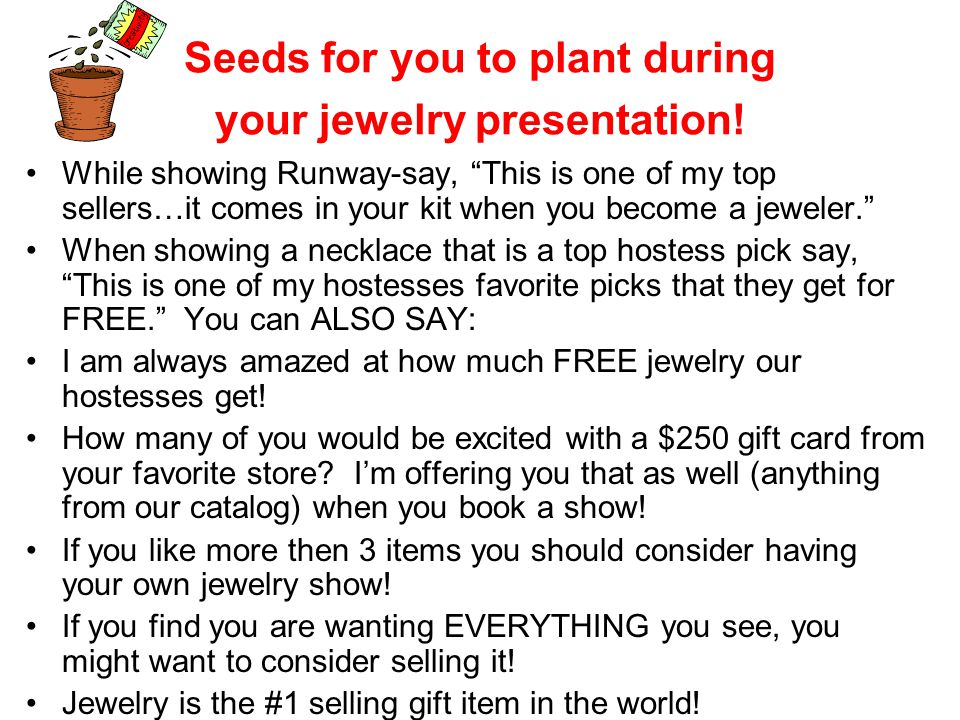 Seeds for you to plant during your jewelry presentation! While showing Runway-say, This is one of my top sellers…it comes in your kit when you become