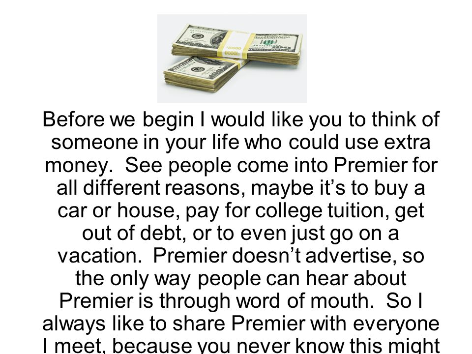 Before we begin I would like you to think of someone in your life who could use extra money. See people come into Premier for all different reasons, m