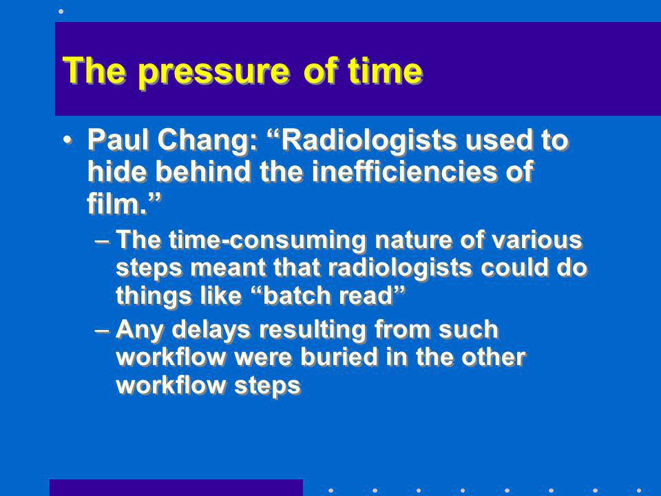 The pressure of time Paul Chang: Radiologists used to hide behind the inefficiencies of film. –The time-consuming nature of various steps meant that r