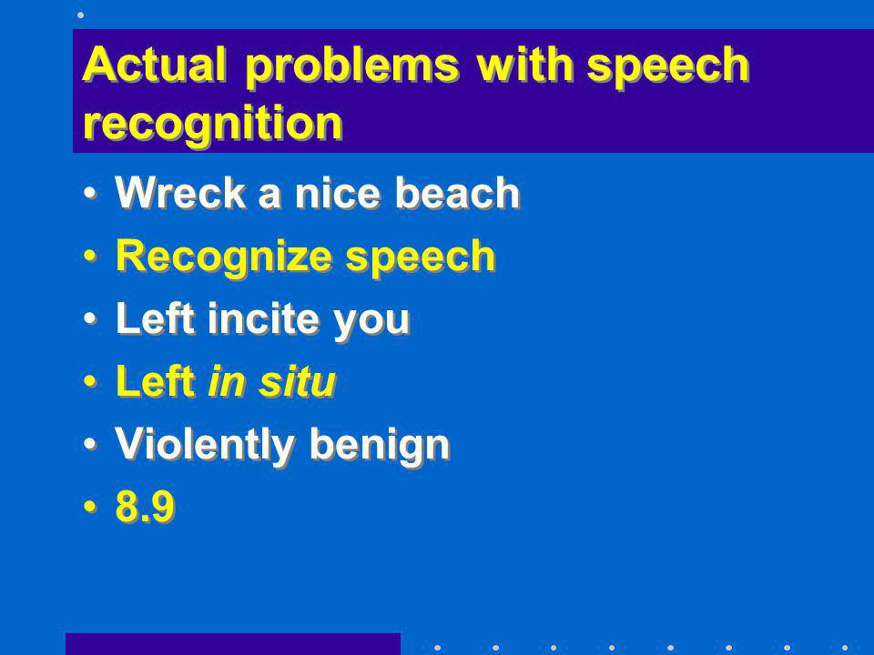 Actual problems with speech recognition Wreck a nice beach Recognize speech Left incite you Left in situ Violently benign 8.9 Wreck a nice beach Recog