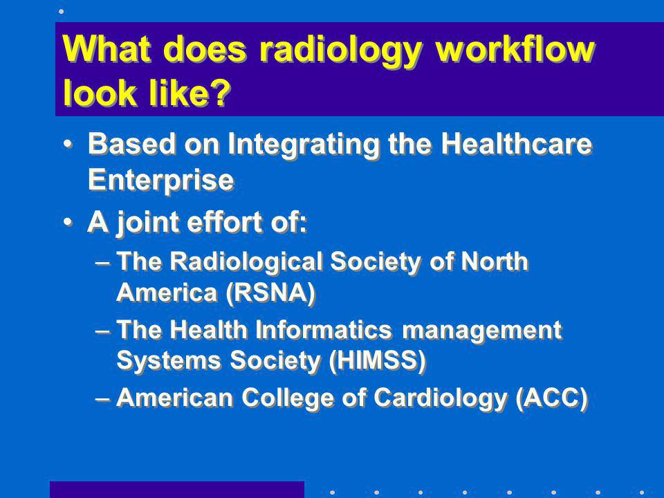 What does radiology workflow look like? Based on Integrating the Healthcare Enterprise A joint effort of: –The Radiological Society of North America (