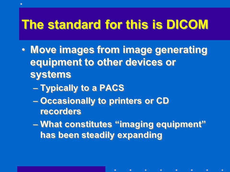 The standard for this is DICOM Move images from image generating equipment to other devices or systems –Typically to a PACS –Occasionally to printers