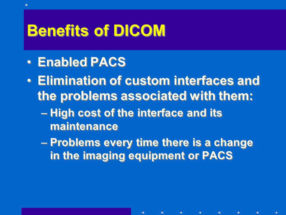 Benefits of DICOM Enabled PACS Elimination of custom interfaces and the problems associated with them: –High cost of the interface and its maintenance