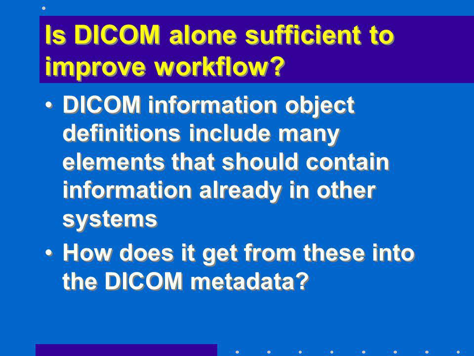 Is DICOM alone sufficient to improve workflow? DICOM information object definitions include many elements that should contain information already in o