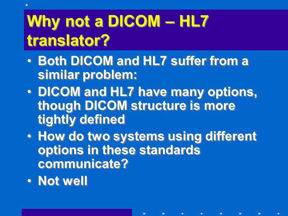 Why not a DICOM – HL7 translator? Both DICOM and HL7 suffer from a similar problem: DICOM and HL7 have many options, though DICOM structure is more ti