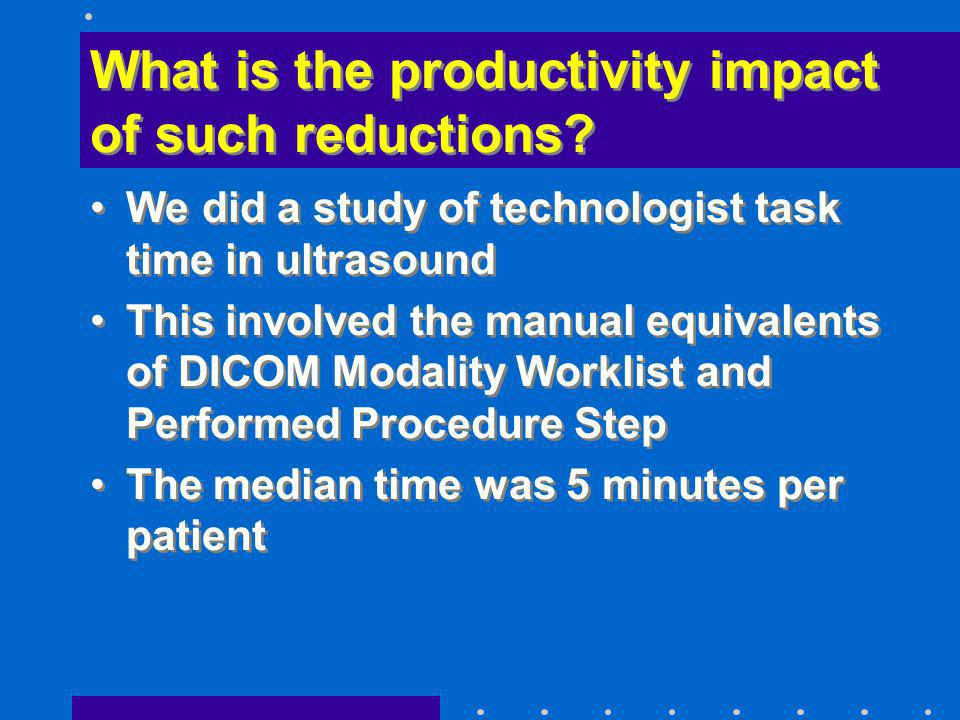 What is the productivity impact of such reductions? We did a study of technologist task time in ultrasound This involved the manual equivalents of DIC