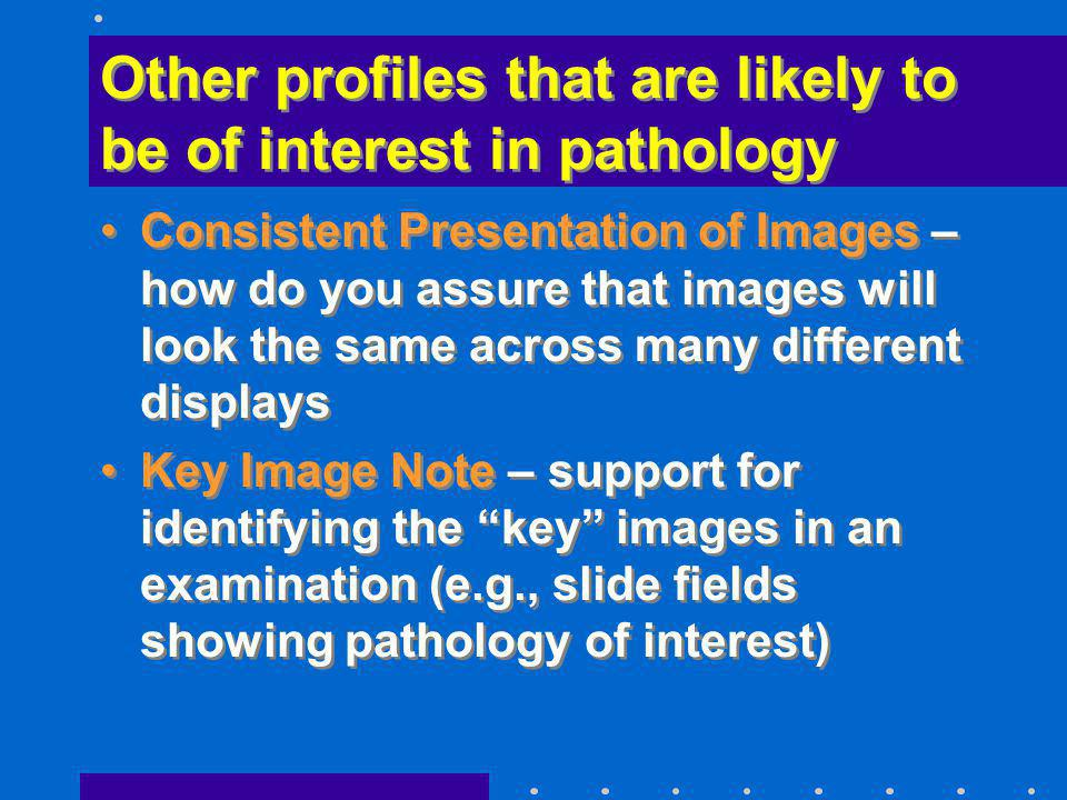 Other profiles that are likely to be of interest in pathology Consistent Presentation of Images – how do you assure that images will look the same acr