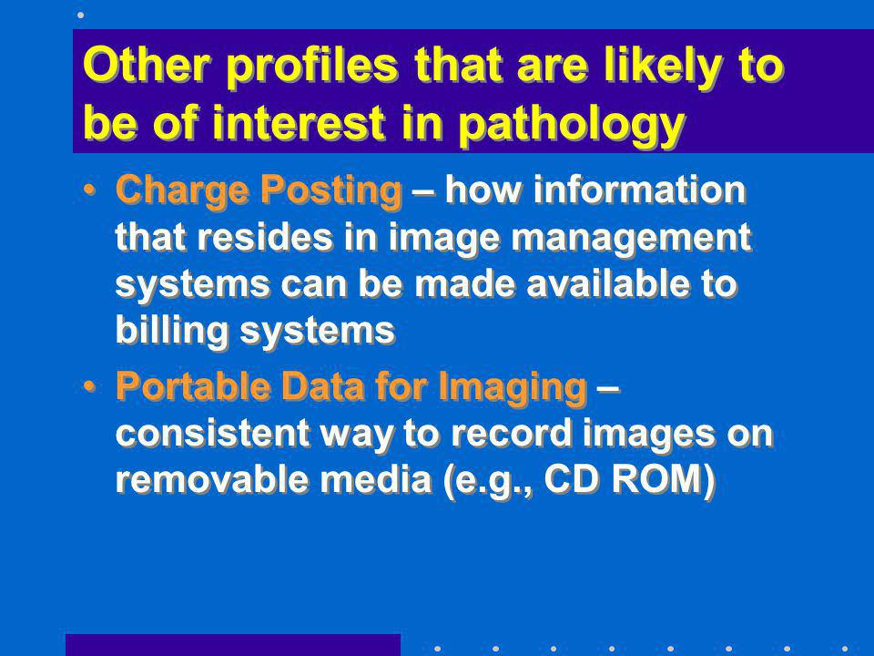 Other profiles that are likely to be of interest in pathology Charge Posting – how information that resides in image management systems can be made av