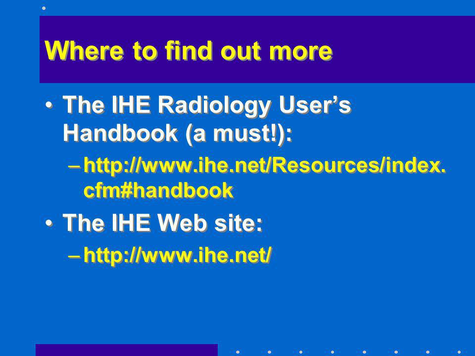 Where to find out more The IHE Radiology Users Handbook (a must!): –http://www.ihe.net/Resources/index. cfm#handbook The IHE Web site: –http://www.ihe