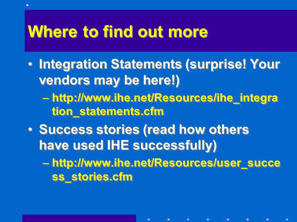 Where to find out more Integration Statements (surprise! Your vendors may be here!) –http://www.ihe.net/Resources/ihe_integra tion_statements.cfm Succ