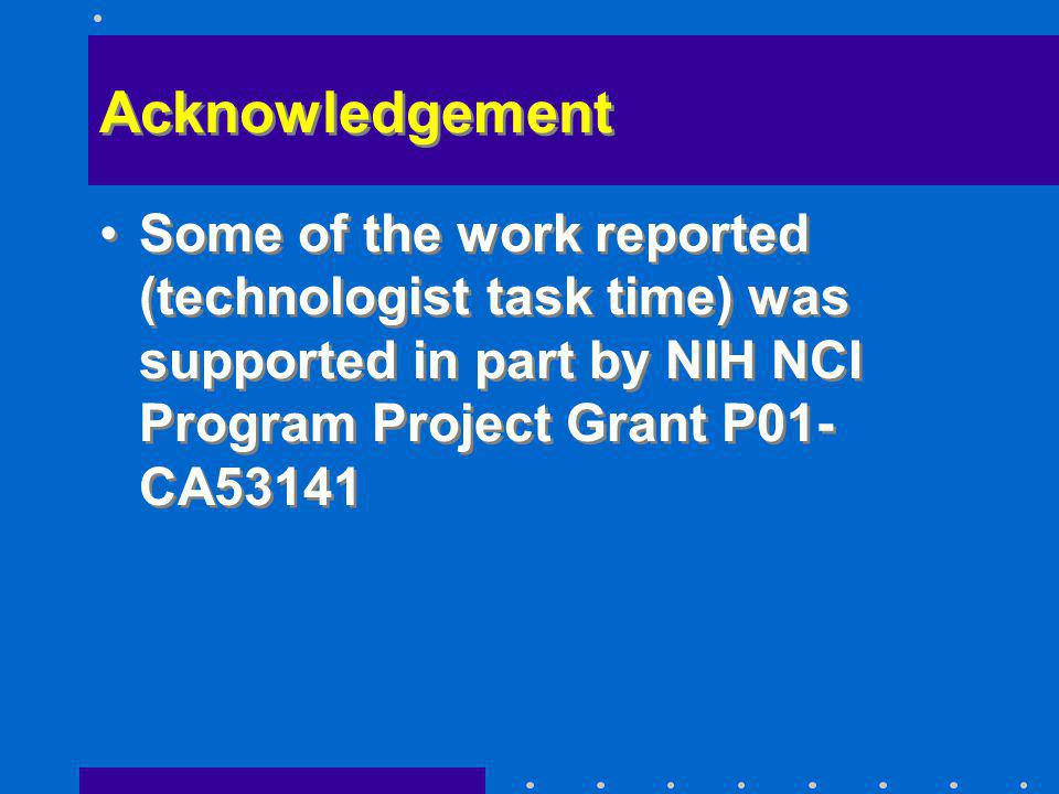 Acknowledgement Some of the work reported (technologist task time) was supported in part by NIH NCI Program Project Grant P01- CA53141