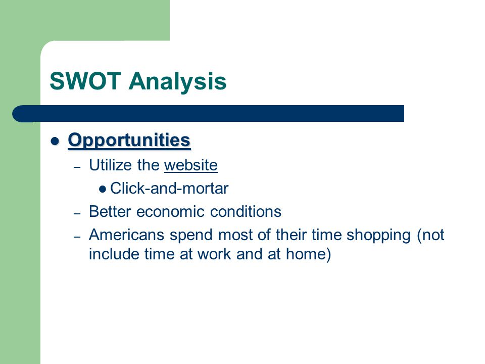 SWOT Analysis Opportunities Opportunities – Utilize the websitewebsite Click-and-mortar – Better economic conditions – Americans spend most of their t