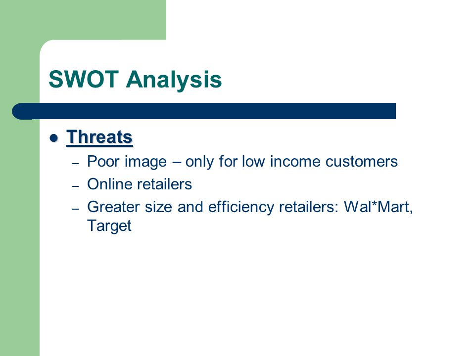 SWOT Analysis Threats Threats – Poor image – only for low income customers – Online retailers – Greater size and efficiency retailers: Wal*Mart, Targe