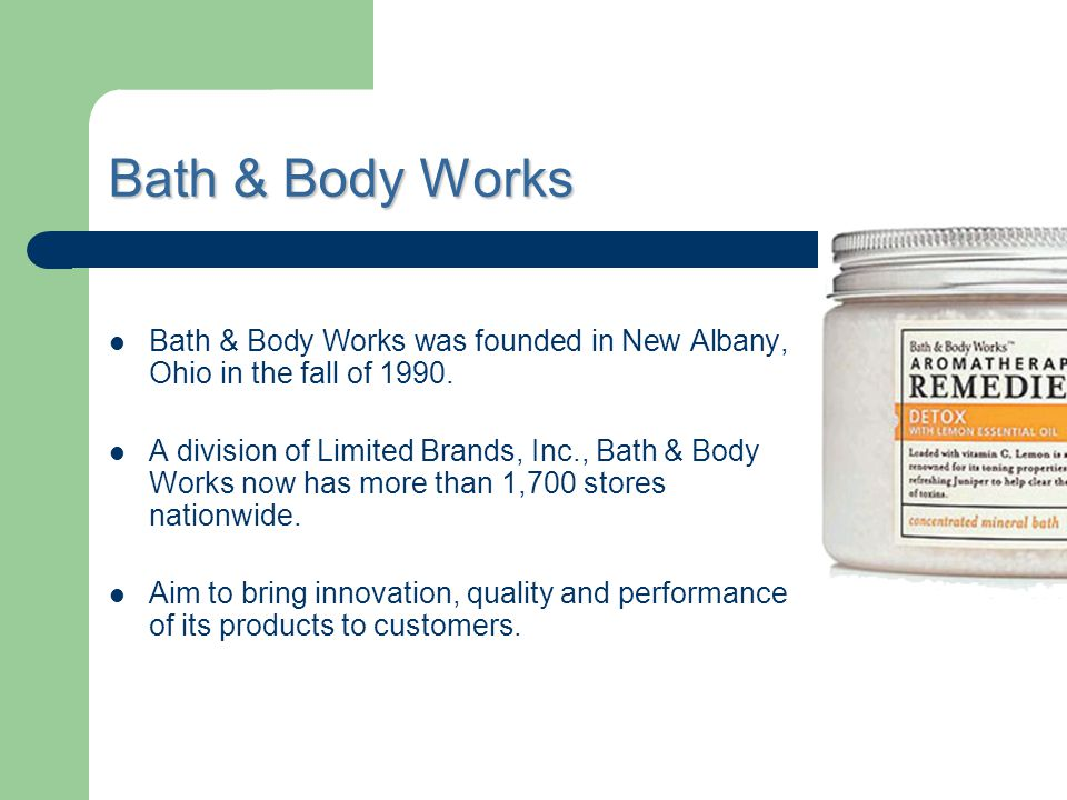 Bath & Body Works was founded in New Albany, Ohio in the fall of 1990. A division of Limited Brands, Inc., Bath & Body Works now has more than 1,700 s