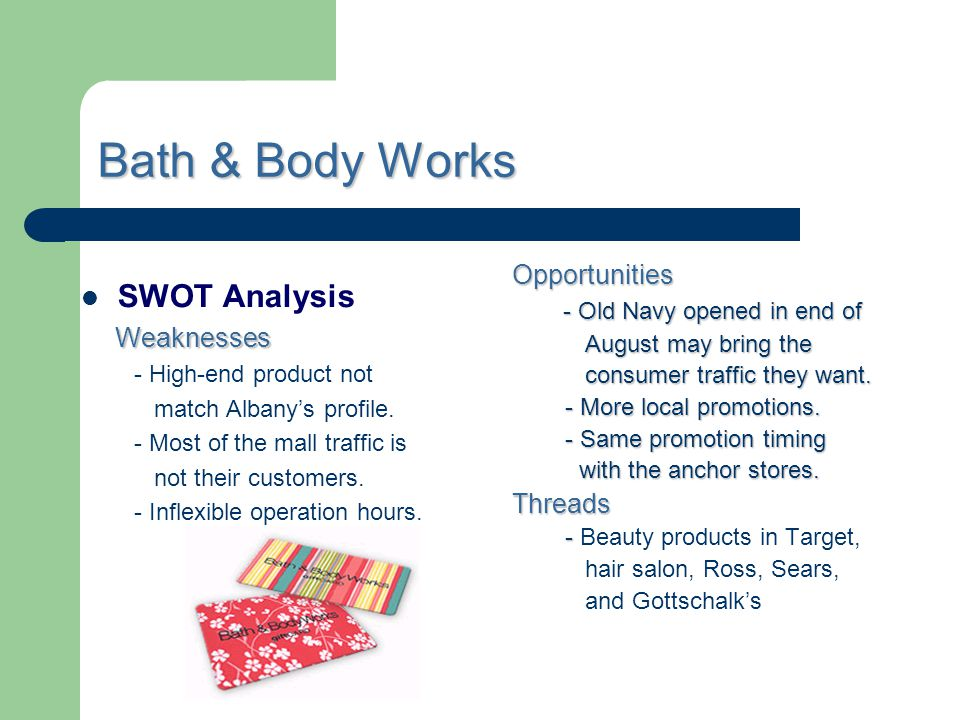 Bath & Body Works SWOT Analysis Weaknesses Weaknesses - High-end product not match Albanys profile. - Most of the mall traffic is not their customers.