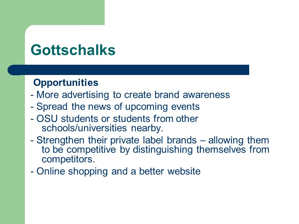 Gottschalks Opportunities - More advertising to create brand awareness - Spread the news of upcoming events - OSU students or students from other scho
