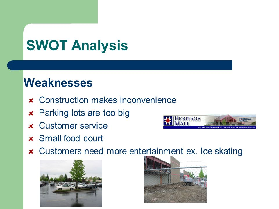Weaknesses Construction makes inconvenience Parking lots are too big Customer service Small food court Customers need more entertainment ex. Ice skati