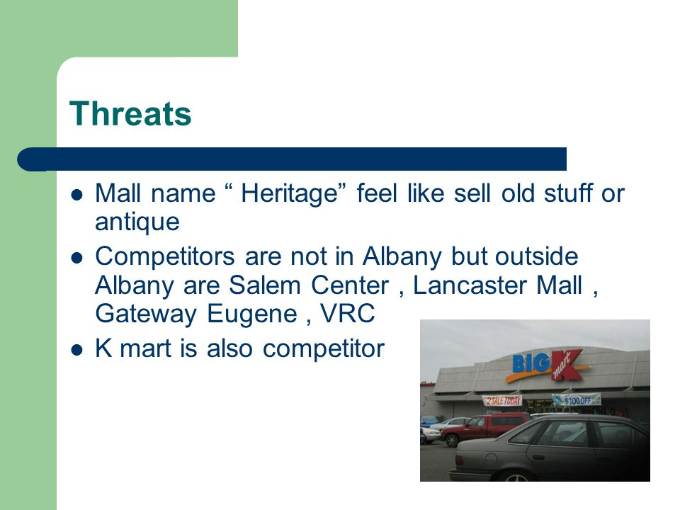 Threats Mall name Heritage feel like sell old stuff or antique Competitors are not in Albany but outside Albany are Salem Center, Lancaster Mall, Gate