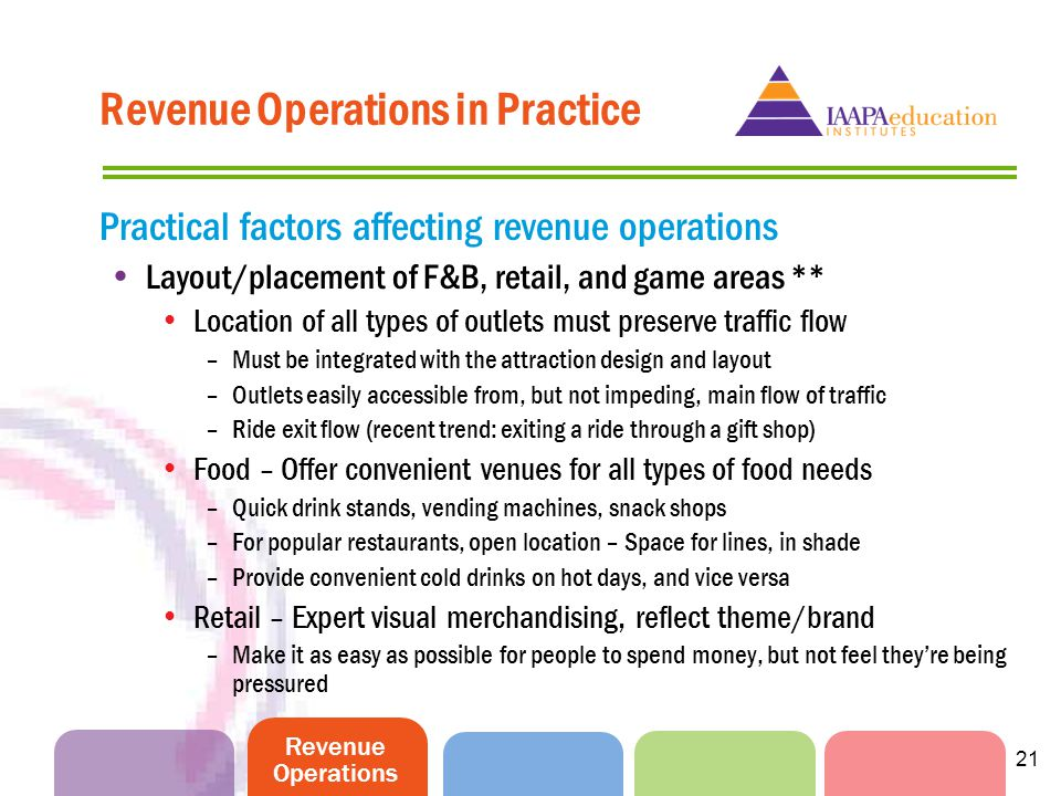 Revenue Operations 21 Practical factors affecting revenue operations Layout/placement of F&B, retail, and game areas ** Location of all types of outlets must preserve traffic flow –Must be integrated with the attraction design and layout –Outlets easily accessible from, but not impeding, main flow of traffic –Ride exit flow (recent trend: exiting a ride through a gift shop) Food – Offer convenient venues for all types of food needs –Quick drink stands, vending machines, snack shops –For popular restaurants, open location – Space for lines, in shade –Provide convenient cold drinks on hot days, and vice versa Retail – Expert visual merchandising, reflect theme/brand –Make it as easy as possible for people to spend money, but not feel theyre being pressured Revenue Operations in Practice