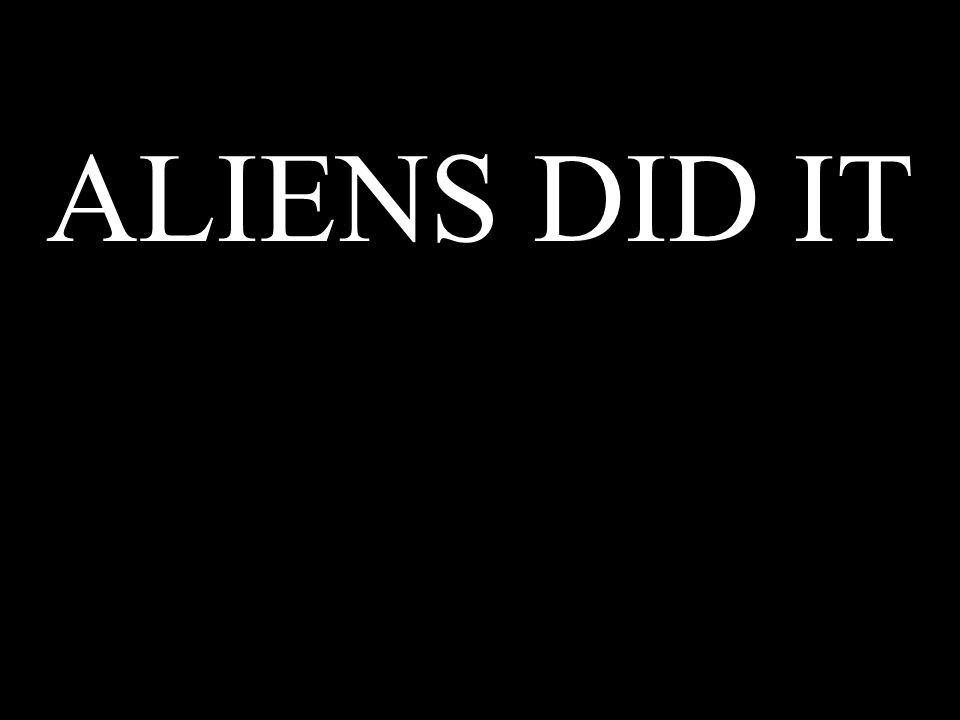 ALIENS DID IT