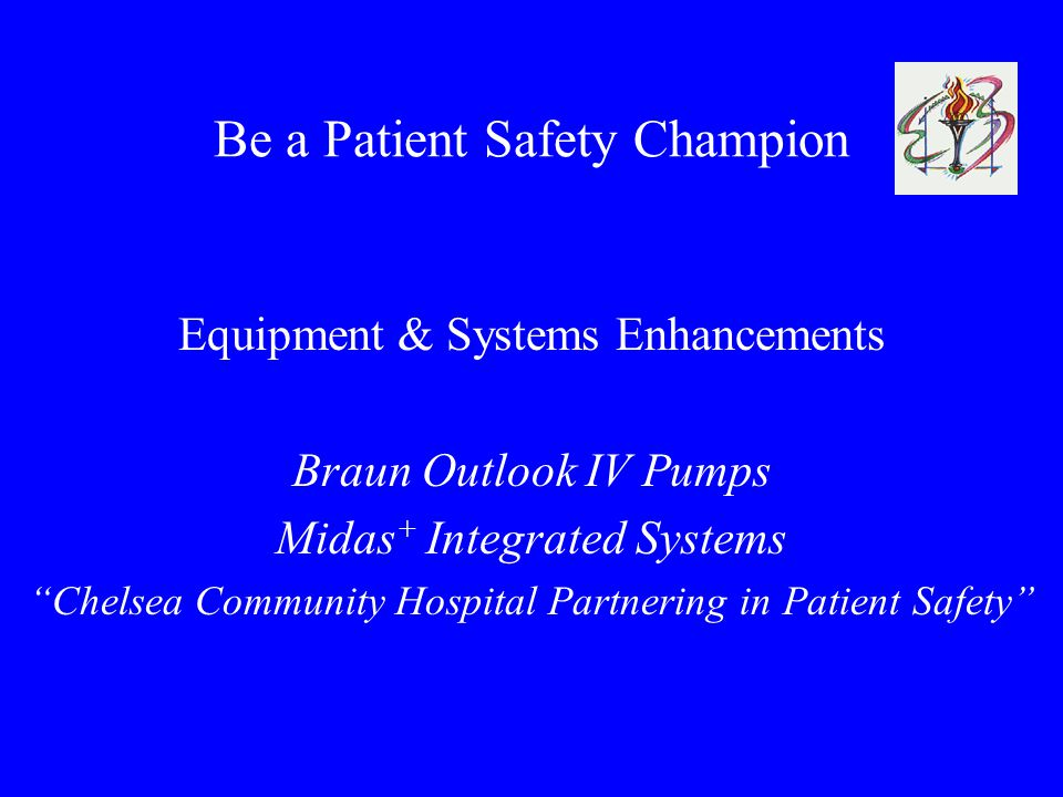 Be a Patient Safety Champion Equipment & Systems Enhancements Braun Outlook IV Pumps Midas + Integrated Systems Chelsea Community Hospital Partnering in Patient Safety