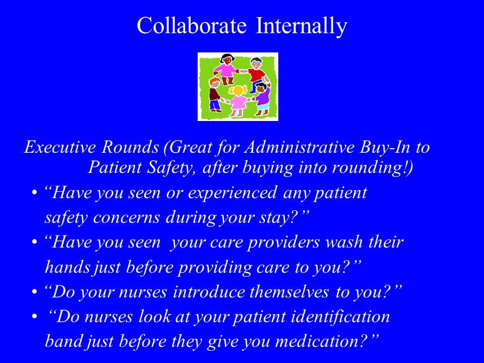 Collaborate Internally Executive Rounds (Great for Administrative Buy-In to Patient Safety, after buying into rounding!) Have you seen or experienced any patient safety concerns during your stay.