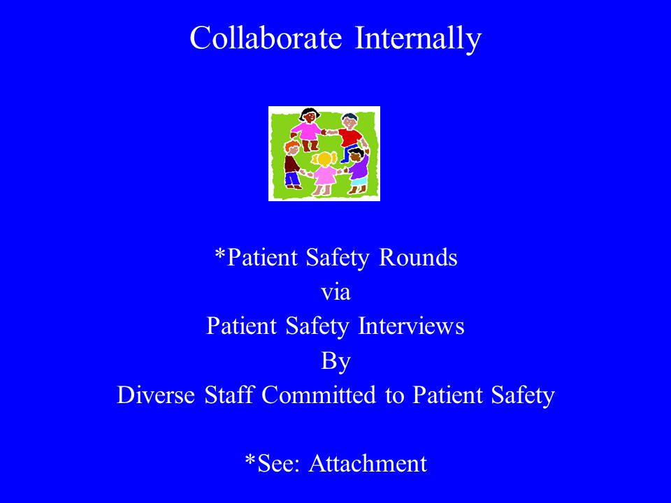 Collaborate Internally *Patient Safety Rounds via Patient Safety Interviews By Diverse Staff Committed to Patient Safety *See: Attachment