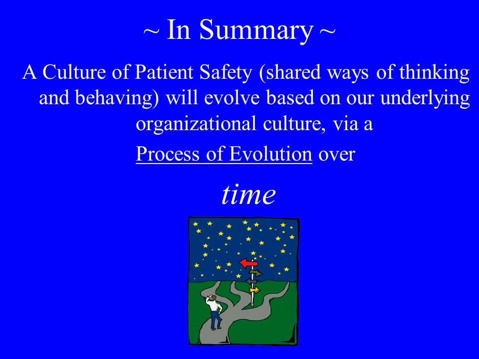 ~ In Summary ~ A Culture of Patient Safety (shared ways of thinking and behaving) will evolve based on our underlying organizational culture, via a Process of Evolution over time