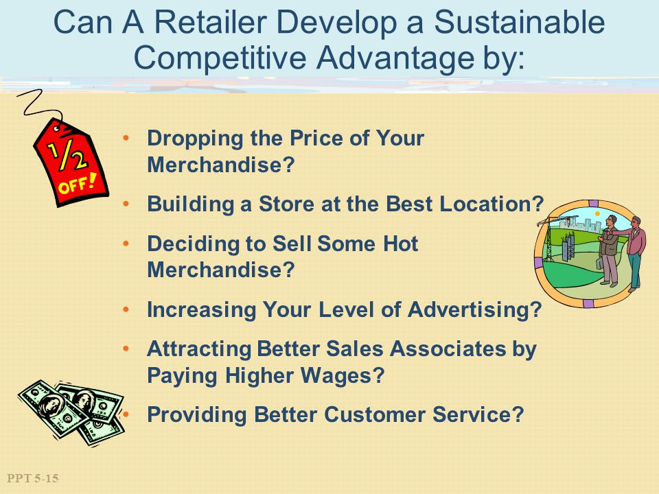 PPT 5-15 Can A Retailer Develop a Sustainable Competitive Advantage by: Dropping the Price of Your Merchandise? Building a Store at the Best Location?