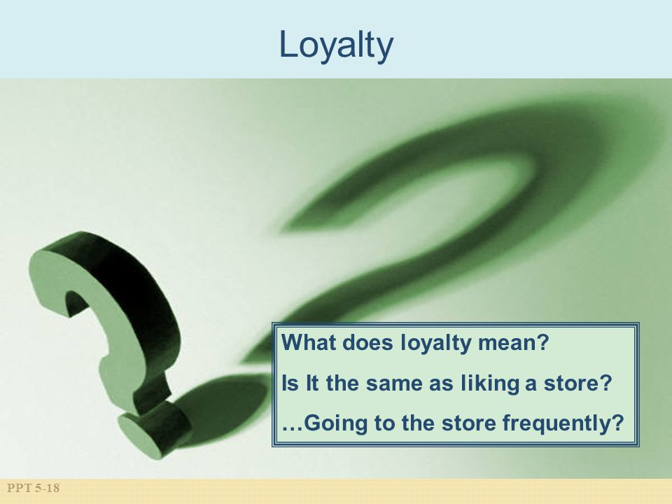 PPT 5-18 What does loyalty mean.Is It the same as liking a store.