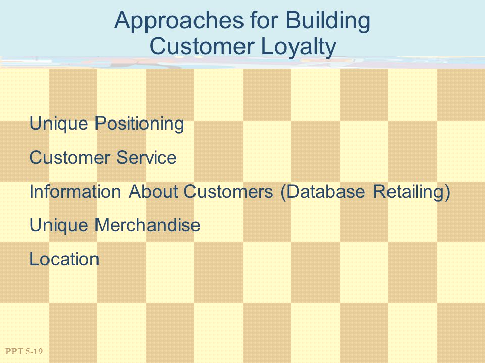 PPT 5-19 Approaches for Building Customer Loyalty Unique Positioning Customer Service Information About Customers (Database Retailing) Unique Merchandise Location