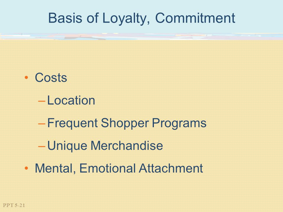 PPT 5-21 Basis of Loyalty, Commitment Costs –Location –Frequent Shopper Programs –Unique Merchandise Mental, Emotional Attachment