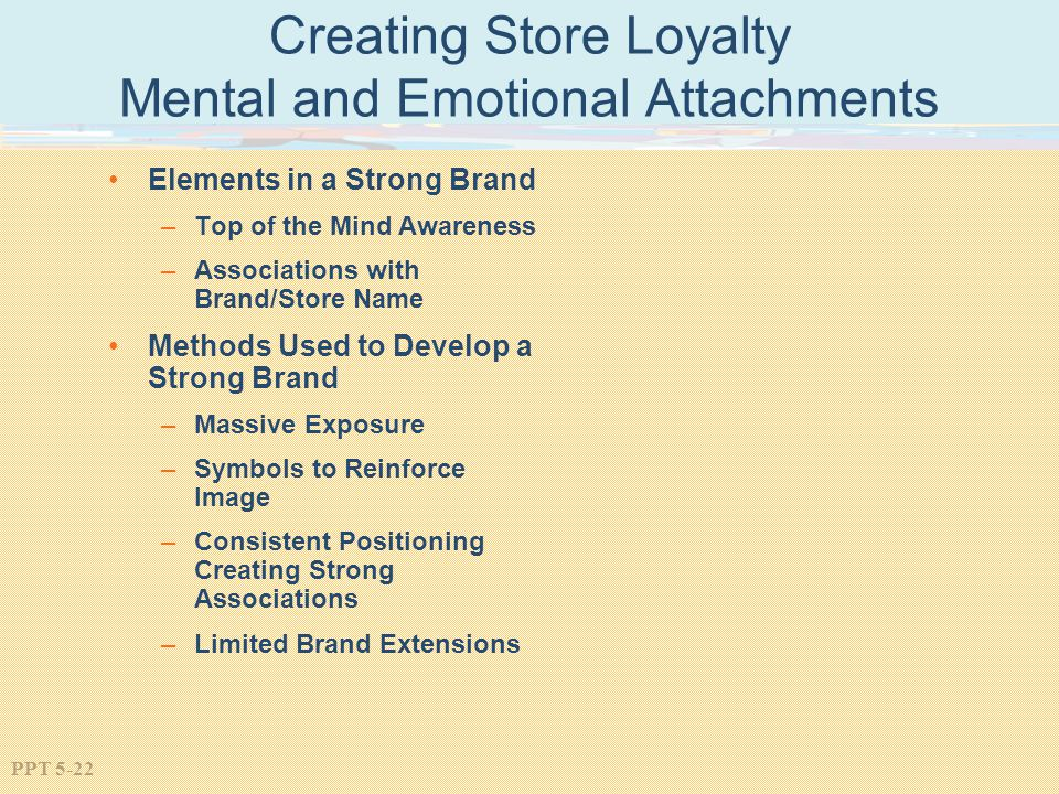 PPT 5-22 Creating Store Loyalty Mental and Emotional Attachments Elements in a Strong Brand –Top of the Mind Awareness –Associations with Brand/Store