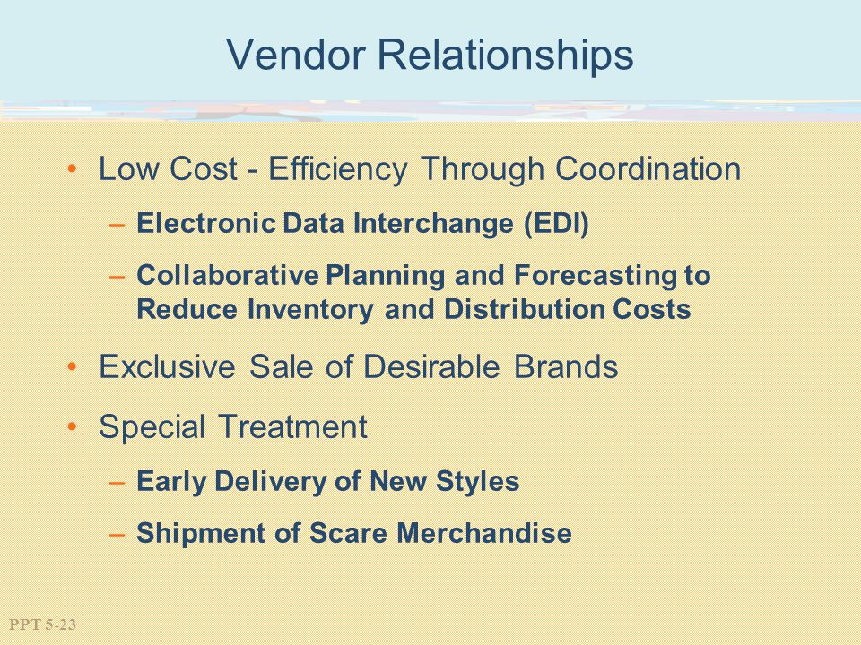 PPT 5-23 Vendor Relationships Low Cost - Efficiency Through Coordination –Electronic Data Interchange (EDI) –Collaborative Planning and Forecasting to Reduce Inventory and Distribution Costs Exclusive Sale of Desirable Brands Special Treatment –Early Delivery of New Styles –Shipment of Scare Merchandise