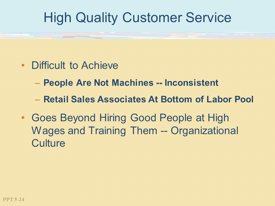 PPT 5-24 High Quality Customer Service Difficult to Achieve –People Are Not Machines -- Inconsistent –Retail Sales Associates At Bottom of Labor Pool Goes Beyond Hiring Good People at High Wages and Training Them -- Organizational Culture