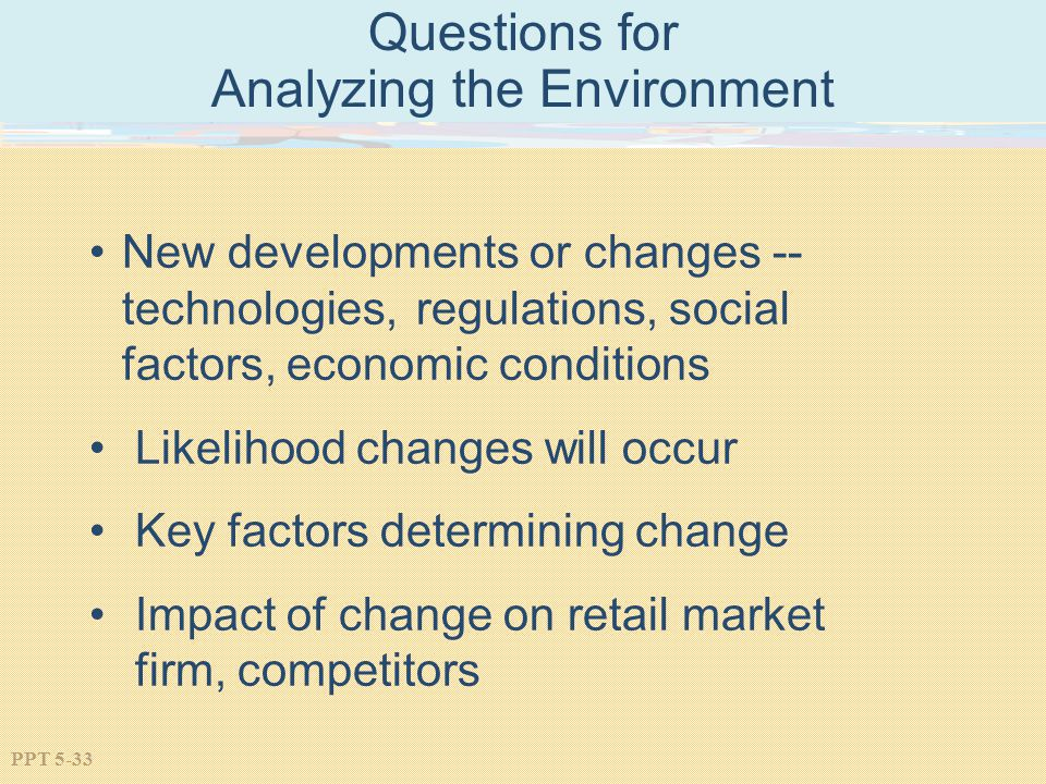 PPT 5-33 Questions for Analyzing the Environment New developments or changes -- technologies, regulations, social factors, economic conditions Likelih